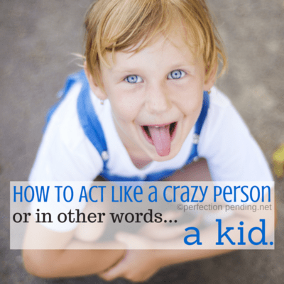 How to Act Like a Crazy Person. Or in Other Words, A Kid.