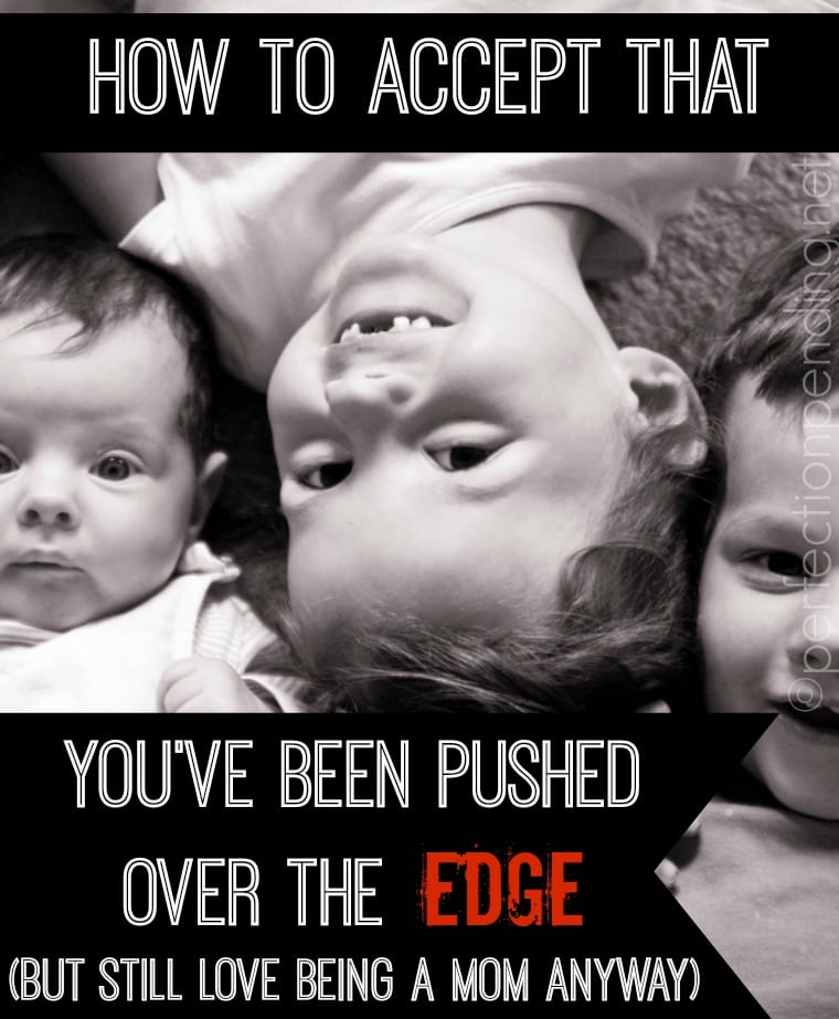 A fun look at how one mom of three knows that she's been pushed over the edge. And she's OK with that