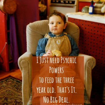I Need Psychic Powers to Feed My Three Year old