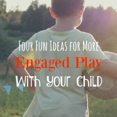 Four Ideas for More Engaged Play with Your Child