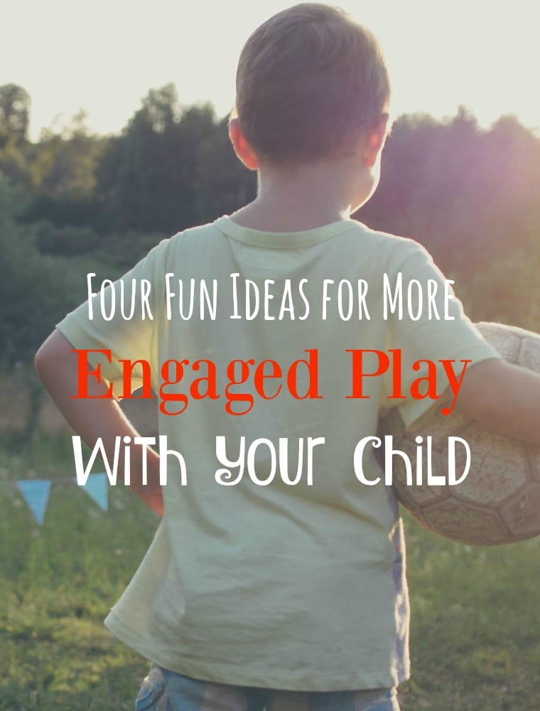 Four Fun Ideas for More Engaged Play With Your Child