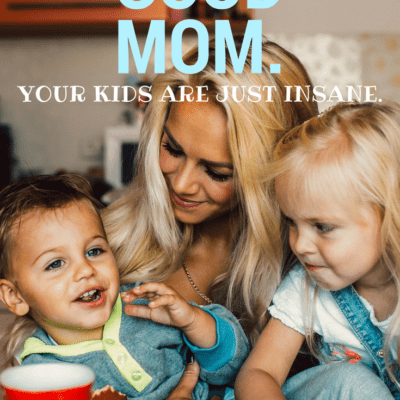 You're A Good Mom. Kids Are Just Insane.